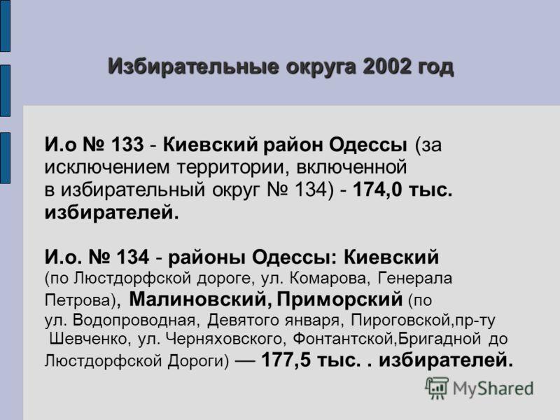 И.о 133 - Киевский район Одессы (за исключением территории, включенной в избирательный округ 134) - 174,0 тыс. избирателей. И.о. 134 - районы Одессы: Киевский (по Люстдорфской дороге, ул. Комарова, Генерала Петрова), Малиновский, Приморский (по ул. В