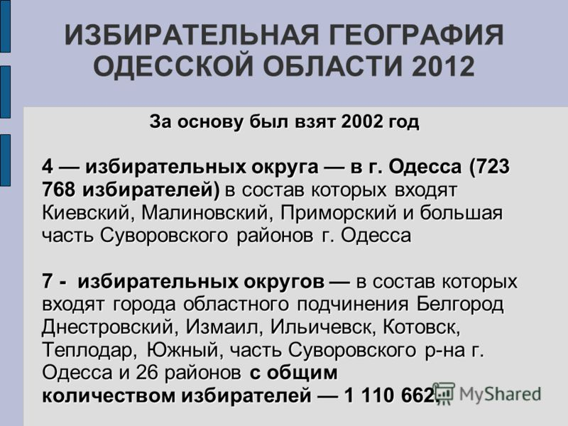 ИЗБИРАТЕЛЬНАЯ ГЕОГРАФИЯ ОДЕССКОЙ ОБЛАСТИ 2012 За основу был взят 2002 год 4 избирательных округа в г. Одесса (723 768 избирателей) в состав которых входят Киевский, Малиновский, Приморский и большая часть Суворовского районов г. Одесса 7 - избиратель