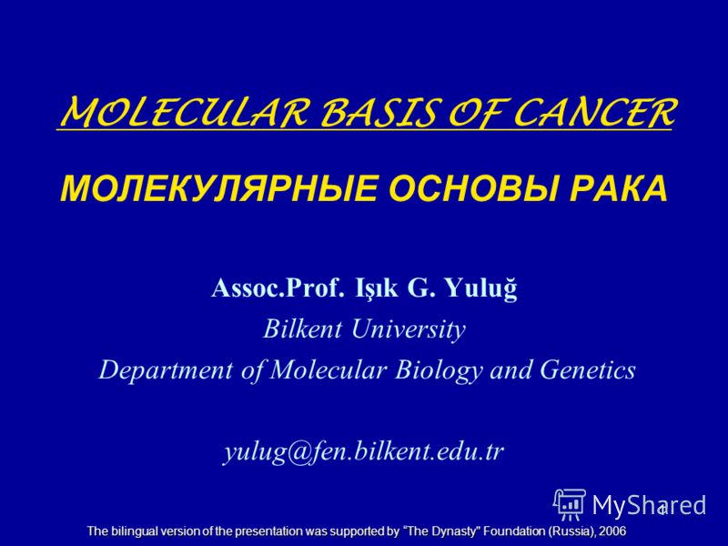 1 MOLECULAR BASIS OF CANCER МОЛЕКУЛЯРНЫЕ ОСНОВЫ РАКА Assoc.Prof. Işık G. Yuluğ Bilkent University Department of Molecular Biology and Genetics yulug@fen.bilkent.edu.tr The bilingual version of the presentation was supported by The Dynasty