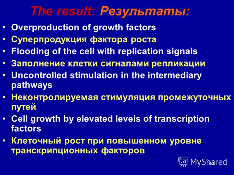 43 The result: Результаты: Overproduction of growth factors Суперпродукция фактора роста Flooding of the cell with replication signals Заполнение клетки сигналами репликации Uncontrolled stimulation in the intermediary pathways Неконтролируемая стиму
