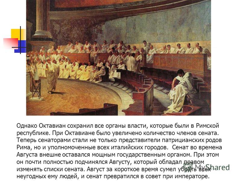 Однако Октавиан сохранил все органы власти, которые были в Римской республике. При Октавиане было увеличено количество членов сената. Теперь сенаторами стали не только представители патрицианских родов Рима, но и уполномоченные всех италийских городо