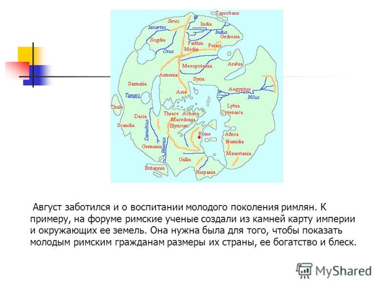 Август заботился и о воспитании молодого поколения римлян. К примеру, на форуме римские ученые создали из камней карту империи и окружающих ее земель. Она нужна была для того, чтобы показать молодым римским гражданам размеры их страны, ее богатство и