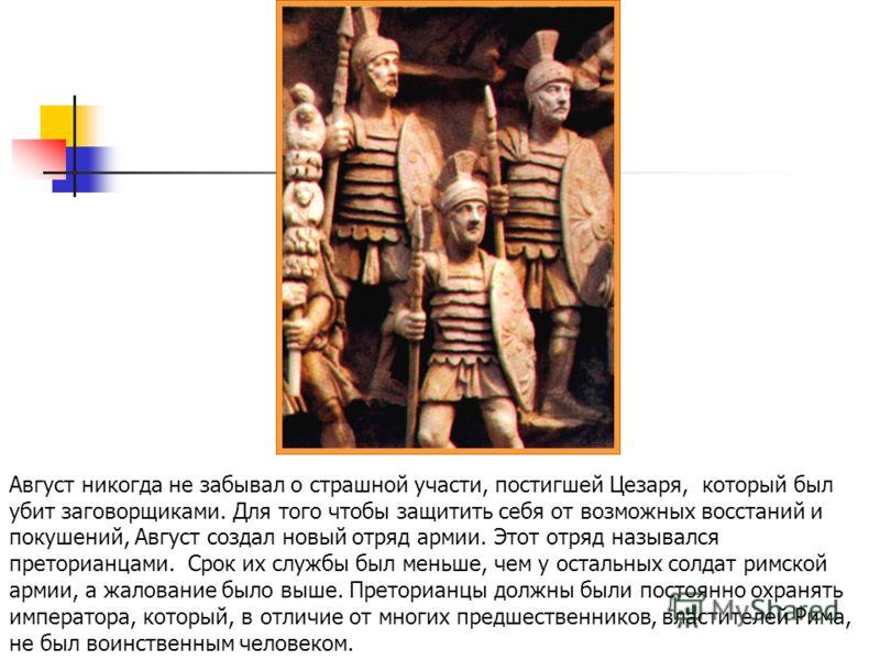 Август никогда не забывал о страшной участи, постигшей Цезаря, который был убит заговорщиками. Для того чтобы защитить себя от возможных восстаний и покушений, Август создал новый отряд армии. Этот отряд назывался преторианцами. Срок их службы был ме