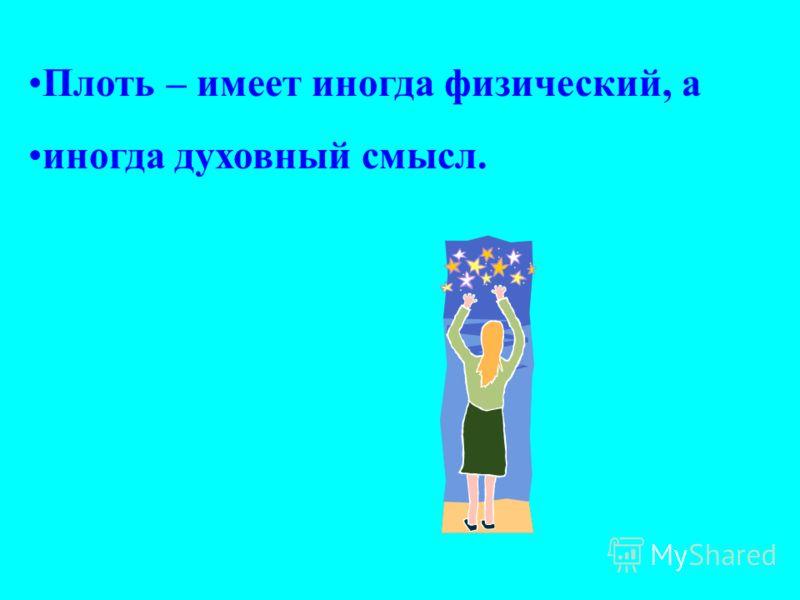 Плоть – имеет иногда физический, а иногда духовный смысл.