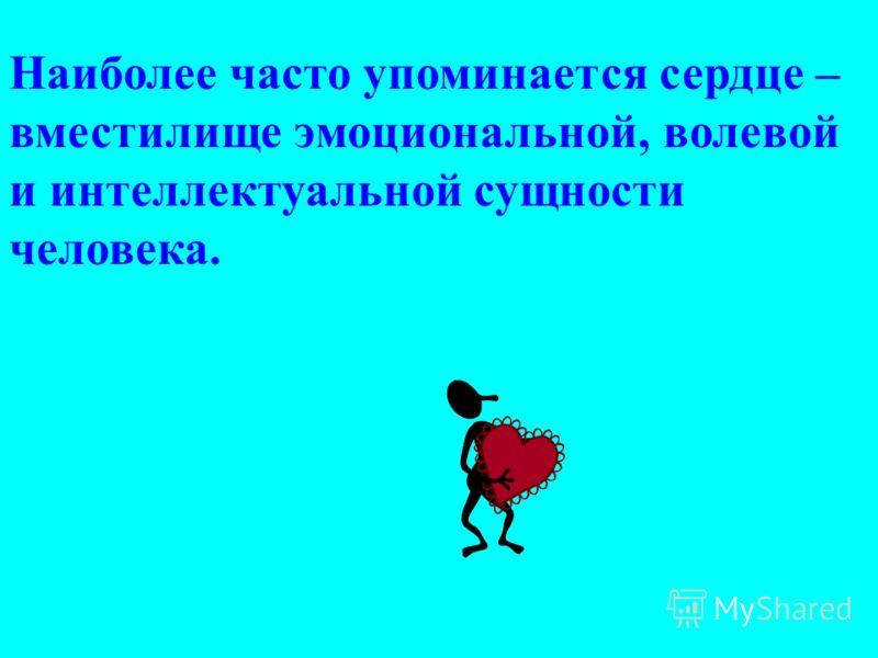 Наиболее часто упоминается сердце – вместилище эмоциональной, волевой и интеллектуальной сущности человека.