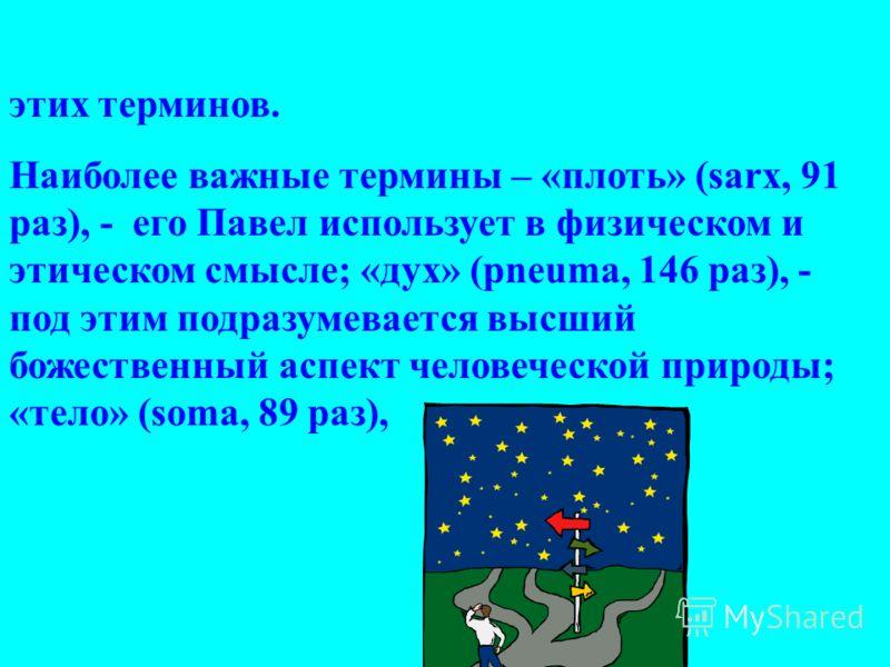 этих терминов. Наиболее важные термины – «плоть» (sarx, 91 раз), - его Павел использует в физическом и этическом смысле; «дух» (pneuma, 146 раз), - под этим подразумевается высший божественный аспект человеческой природы; «тело» (soma, 89 раз),
