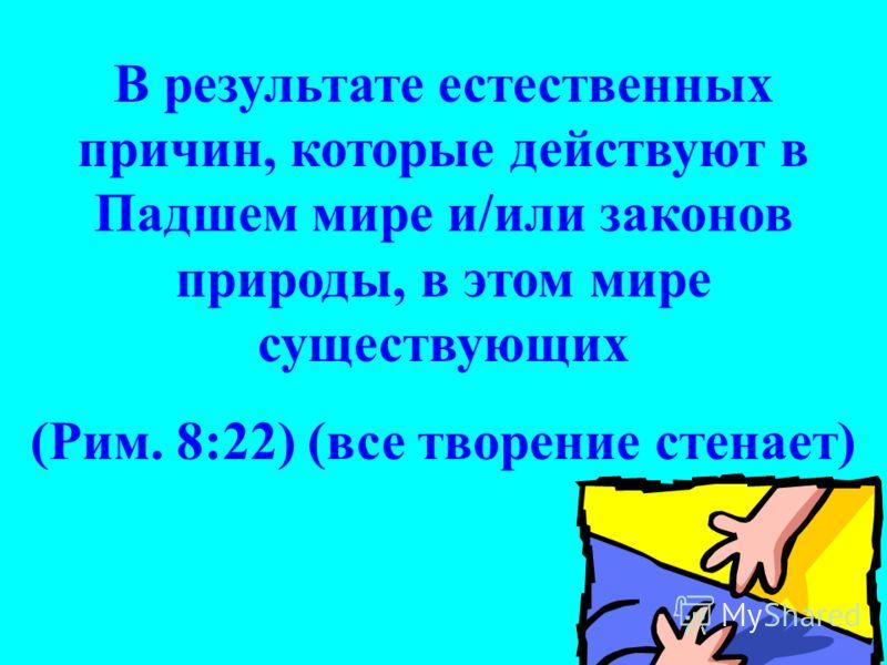 В результате естественных причин, которые действуют в Падшем мире и/или законов природы, в этом мире существующих (Рим. 8:22) (все творение стенает)