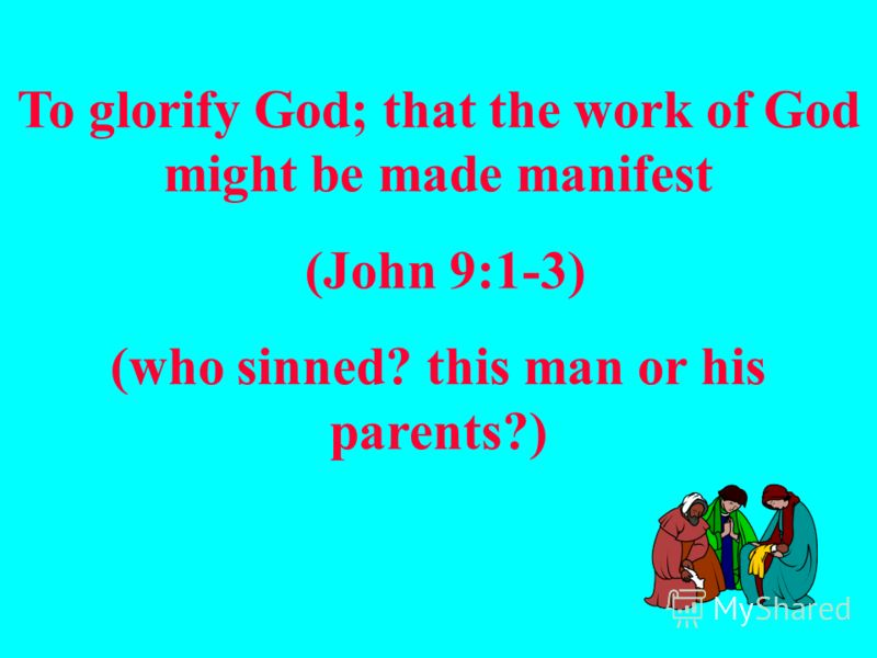 To glorify God; that the work of God might be made manifest (John 9:1-3) (who sinned? this man or his parents?)