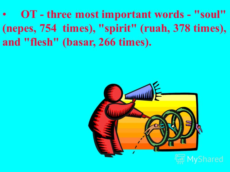 OT - three most important words - soul (nepes, 754 times), spirit (ruah, 378 times), and flesh (basar, 266 times).