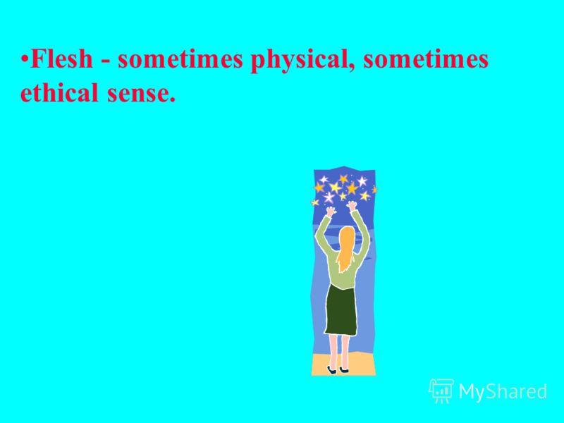 Flesh - sometimes physical, sometimes ethical sense.