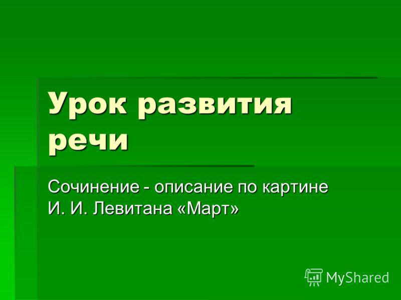 Урок развития речи Сочинение - описание по картине И. И. Левитана «Март»