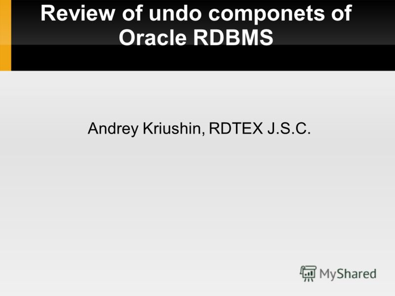 Review of undo componets of Oracle RDBMS Andrey Kriushin, RDTEX J.S.C.