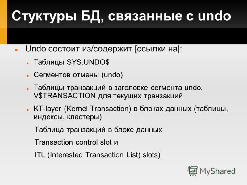 Стуктуры БД, связанные с undo Undo cостоит из/содержит [ссылки на]: Таблицы SYS.UNDO$ Сегментов отмены (undo) Таблицы транзакций в заголовке сегмента undo, V$TRANSACTION для текущих транзакций KT-layer (Kernel Transaction) в блоках данных (таблицы, и