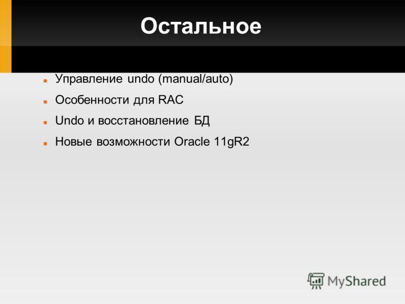 Остальное Управление undo (manual/auto) Особенности для RAC Undo и восстановление БД Новые возможности Oracle 11gR2