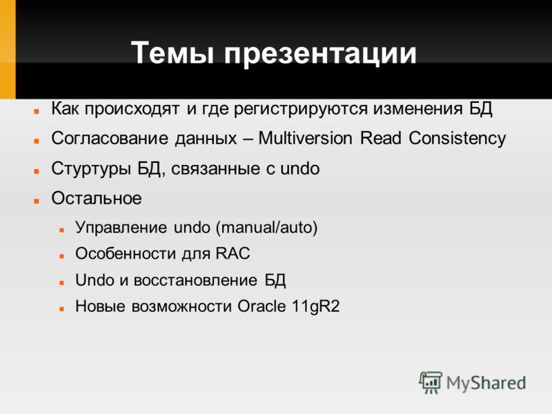Темы презентации Как происходят и где регистрируются изменения БД Согласование данных – Multiversion Read Consistency Стуртуры БД, связанные с undo Остальное Управление undo (manual/auto) Особенности для RAC Undo и восстановление БД Новые возможности