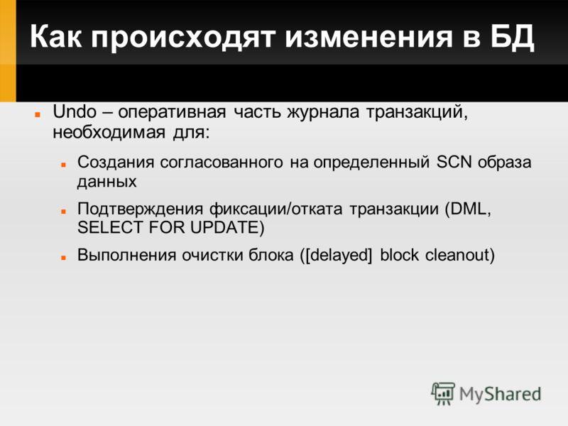 Как происходят изменения в БД Undo – оперативная часть журнала транзакций, необходимая для: Создания согласованного на определенный SCN образа данных Подтверждения фиксации/отката транзакции (DML, SELECT FOR UPDATE) Выполнения очистки блока ([delayed