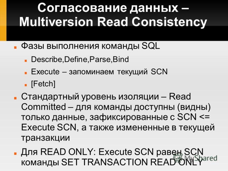 Согласование данных – Multiversion Read Consistency Фазы выполнения команды SQL Describe,Define,Parse,Bind Execute – запоминаем текущий SCN [Fetch] Стандартный уровень изоляции – Read Committed – для команды доступны (видны) только данные, зафиксиров