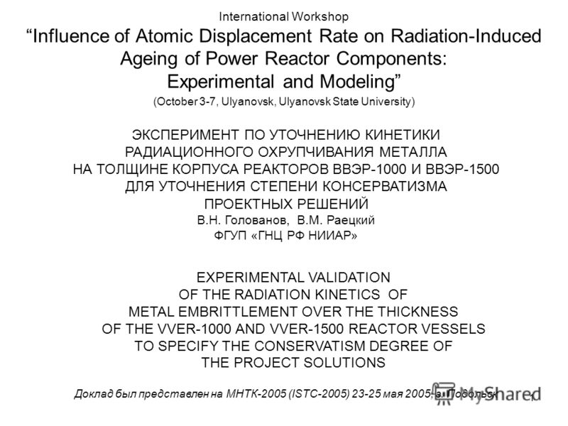 1 International Workshop Influence of Atomic Displacement Rate on Radiation-Induced Ageing of Power Reactor Components: Experimental and Modeling (October 3-7, Ulyanovsk, Ulyanovsk State University) ЭКСПЕРИМЕНТ ПО УТОЧНЕНИЮ КИНЕТИКИ РАДИАЦИОННОГО ОХР