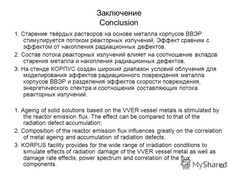 12 Заключение Conclusion 1. Старение твёрдых растворов на основе металла корпусов ВВЭР стимулируется потоком реакторных излучений. Эффект сравним с эффектом от накопления радиационных дефектов. 2. Состав потока реакторных излучений влияет на соотноше