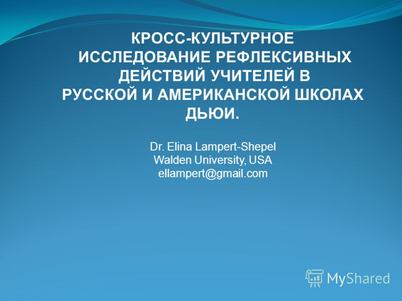 КРОСС-КУЛЬТУРНОЕ ИССЛЕДОВАНИЕ РЕФЛЕКСИВНЫХ ДЕЙСТВИЙ УЧИТЕЛЕЙ В РУССКОЙ И АМЕРИКАНСКОЙ ШКОЛАХ ДЬЮИ. Dr. Elina Lampert-Shepel Walden University, USA ellampert@gmail.com