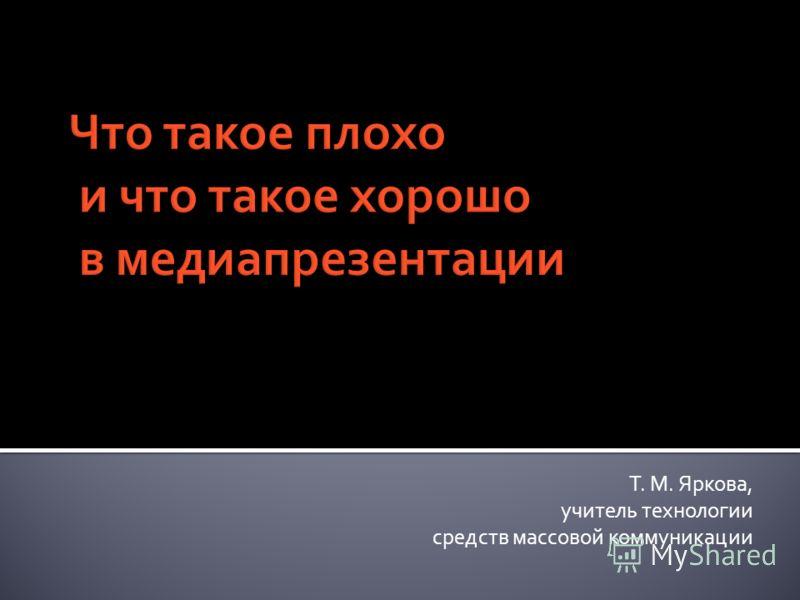 Что такое плохо и что такое хорошо в медиапрезентации Т. М. Яркова, учитель технологии средств массовой коммуникации