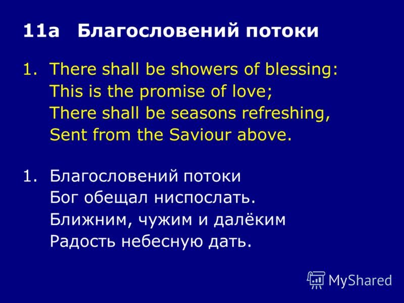 1.There shall be showers of blessing: This is the promise of love; There shall be seasons refreshing, Sent from the Saviour above. 11аБлагословений потоки 1.Благословений потоки Бог обещал ниспослать. Ближним, чужим и далёким Радость небесную дать.