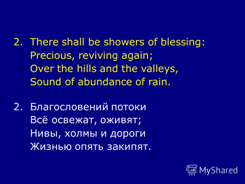 2.There shall be showers of blessing: Precious, reviving again; Over the hills and the valleys, Sound of abundance of rain. 2.Благословений потоки Всё освежат, оживят; Нивы, холмы и дороги Жизнью опять закипят.