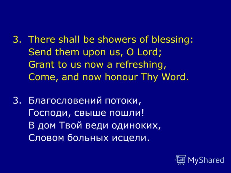 3.There shall be showers of blessing: Send them upon us, O Lord; Grant to us now a refreshing, Come, and now honour Thy Word. 3.Благословений потоки, Господи, свыше пошли! В дом Твой веди одиноких, Словом больных исцели.