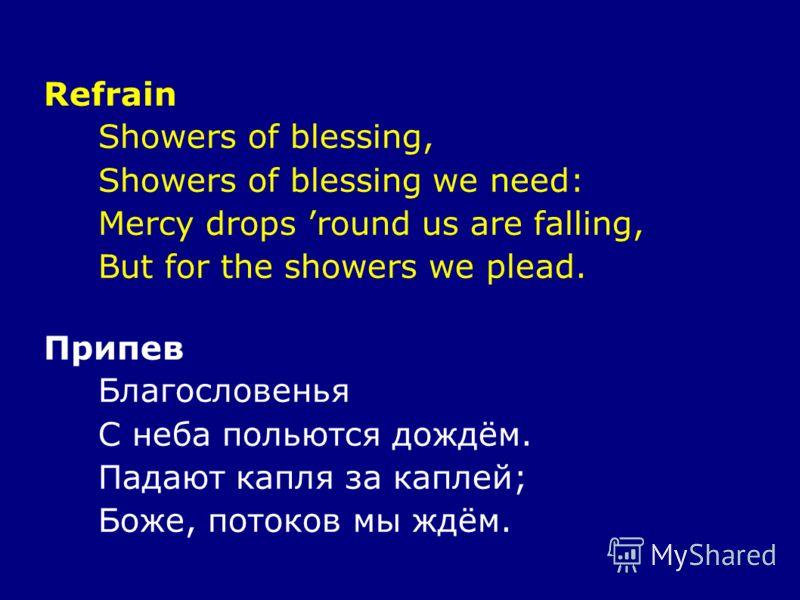 Refrain Showers of blessing, Showers of blessing we need: Mercy drops round us are falling, But for the showers we plead. Припев Благословенья С неба польются дождём. Падают капля за каплей; Боже, потоков мы ждём.