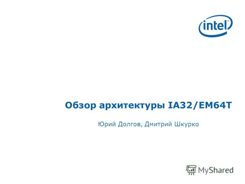 Обзор архитектуры IA32/EM64T Юрий Долгов, Дмитрий Шкурко