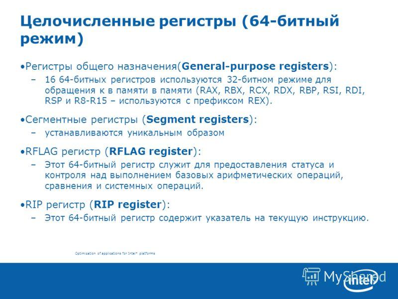 Optimization of applications for Intel* platforms Целочисленные регистры (64-битный режим) Регистры общего назначения(General-purpose registers): –16 64-битных регистров используются 32-битном режиме для обращения к в памяти в памяти (RAX, RBX, RCX,