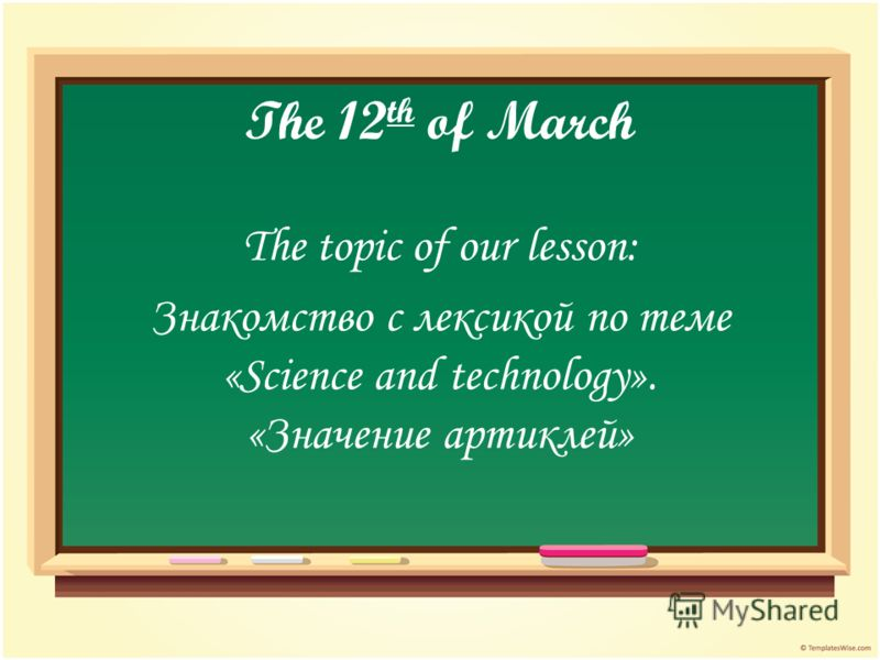 The 12 th of March The topic of our lesson: Знакомство с лексикой по теме «Science and technology». «Значение артиклей»