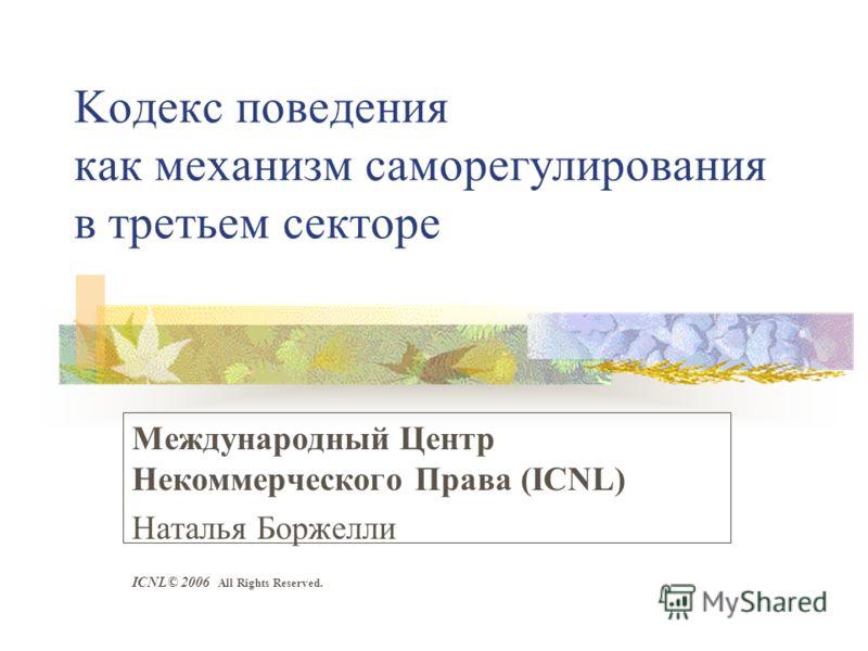 Koдекс поведения как механизм саморегулирования в третьем секторе Международный Центр Некоммерческого Права (ICNL) Наталья Боржелли ICNL© 2006 All Rights Reserved.