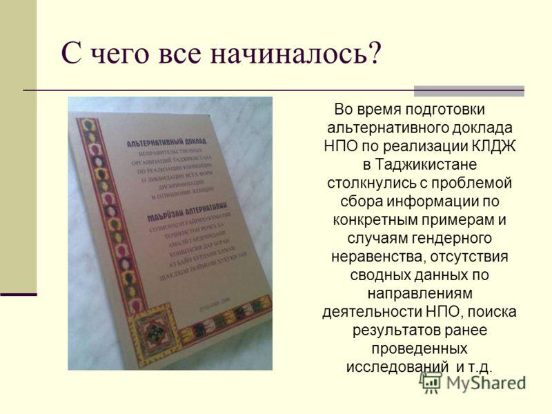 С чего все начиналось? Во время подготовки альтернативного доклада НПО по реализации КЛДЖ в Таджикистане столкнулись с проблемой сбора информации по конкретным примерам и случаям гендерного неравенства, отсутствия сводных данных по направлениям деяте
