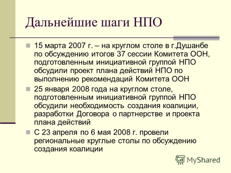 Дальнейшие шаги НПО 15 марта 2007 г. – на круглом столе в г.Душанбе по обсуждению итогов 37 сессии Комитета ООН, подготовленным инициативной группой НПО обсудили проект плана действий НПО по выполнению рекомендаций Комитета ООН 25 января 2008 года на