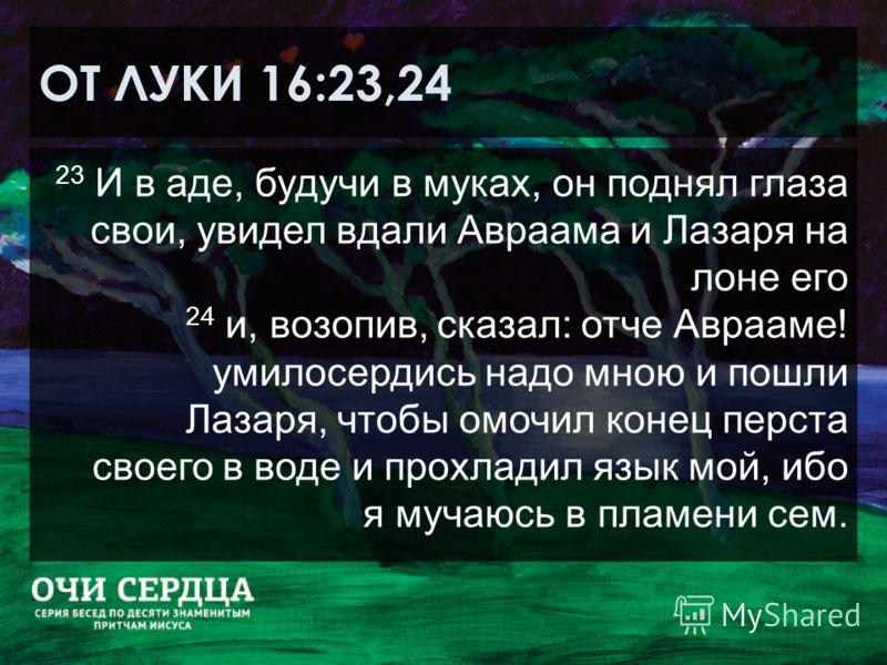 ОТ ЛУКИ 16:23,24 23 И в аде, будучи в муках, он поднял глаза свои, увидел вдали Авраама и Лазаря на лоне его 24 и, возопив, сказал: отче Аврааме! умилосердись надо мною и пошли Лазаря, чтобы омочил конец перста своего в воде и прохладил язык мой, ибо