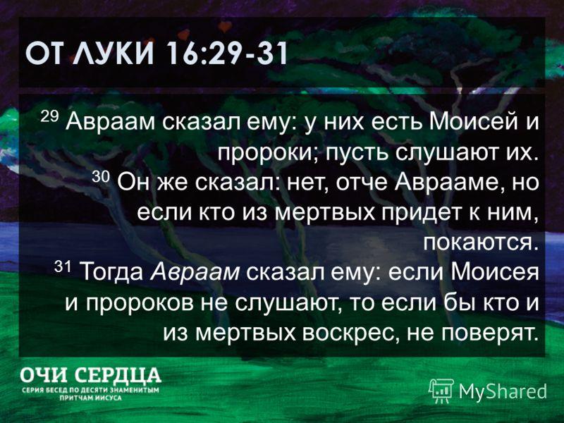 ОТ ЛУКИ 16:29-31 29 Авраам сказал ему: у них есть Моисей и пророки; пусть слушают их. 30 Он же сказал: нет, отче Аврааме, но если кто из мертвых придет к ним, покаются. 31 Тогда Авраам сказал ему: если Моисея и пророков не слушают, то если бы кто и и