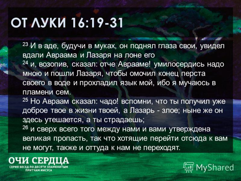 ОТ ЛУКИ 16:19-31 23 И в аде, будучи в муках, он поднял глаза свои, увидел вдали Авраама и Лазаря на лоне его 24 и, возопив, сказал: отче Аврааме! умилосердись надо мною и пошли Лазаря, чтобы омочил конец перста своего в воде и прохладил язык мой, ибо