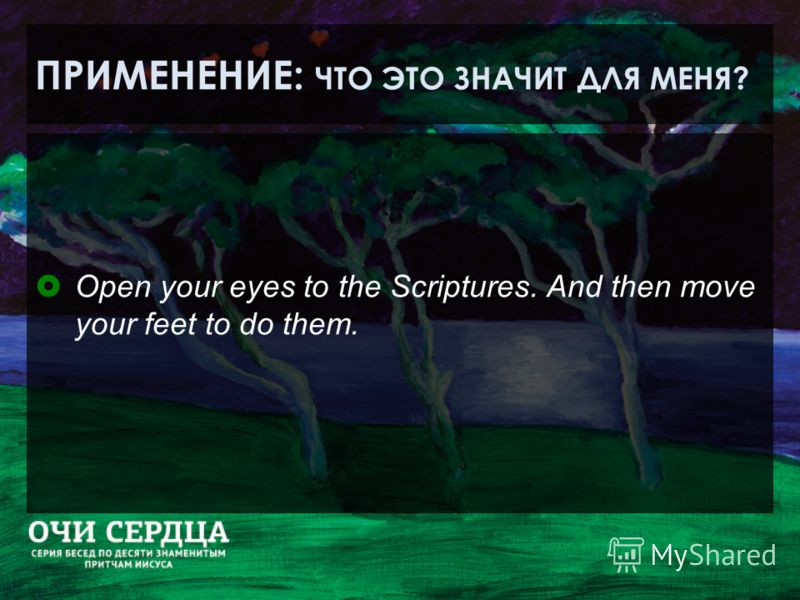 ПРИМЕНЕНИЕ: ЧТО ЭТО ЗНАЧИТ ДЛЯ МЕНЯ? Open your eyes to the Scriptures. And then move your feet to do them.