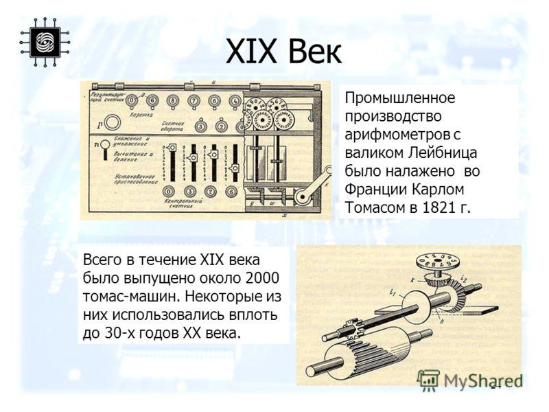 24 Всего в течение XIX века было выпущено около 2000 томас-машин. Некоторые из них использовались вплоть до 30-х годов XX века. Промышленное производство арифмометров с валиком Лейбница было налажено во Франции Карлом Томасом в 1821 г. XIX Век