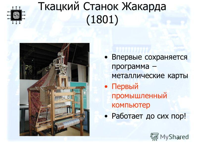30 Ткацкий Станок Жакарда (1801) Впервые сохраняется программа – металлические карты Первый промышленный компьютер Работает до сих пор!