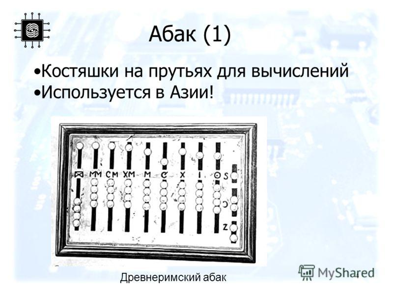 4 Древнеримский абак Абак (1) Костяшки на прутьях для вычислений Используется в Азии!