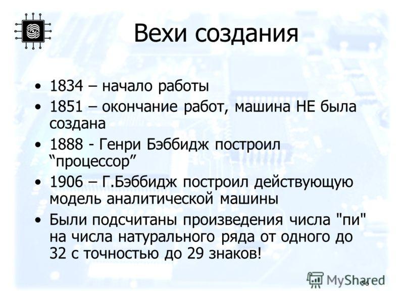 56 Вехи создания 1834 – начало работы 1851 – окончание работ, машина НЕ была создана 1888 - Генри Бэббидж построилпроцессор 1906 – Г.Бэббидж построил действующую модель аналитической машины Были подсчитаны произведения числа