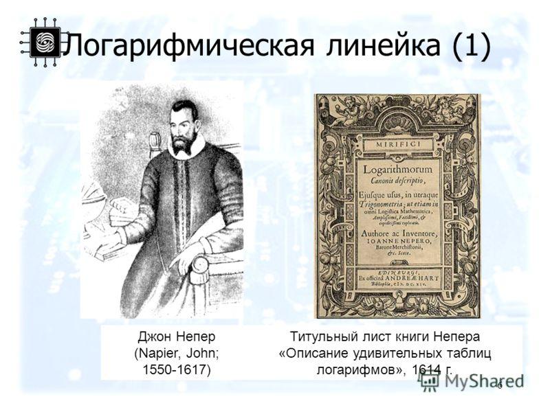 6 Джон Непер (Napier, John; 1550-1617) Титульный лист книги Непера «Описание удивительных таблиц логарифмов», 1614 г. Логарифмическая линейка (1)