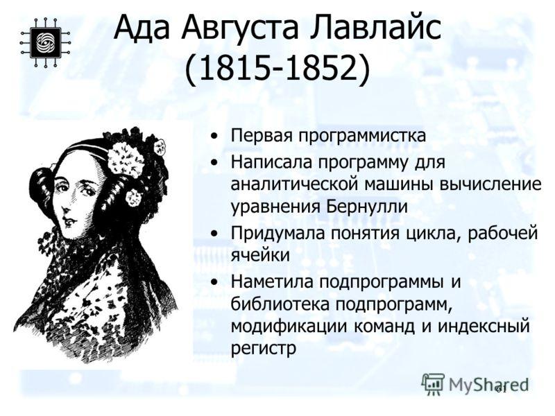 61 Ада Августа Лавлайс (1815-1852) Первая программистка Написала программу для аналитической машины вычисление уравнения Бернулли Придумала понятия цикла, рабочей ячейки Наметила подпрограммы и библиотека подпрограмм, модификации команд и индексный р