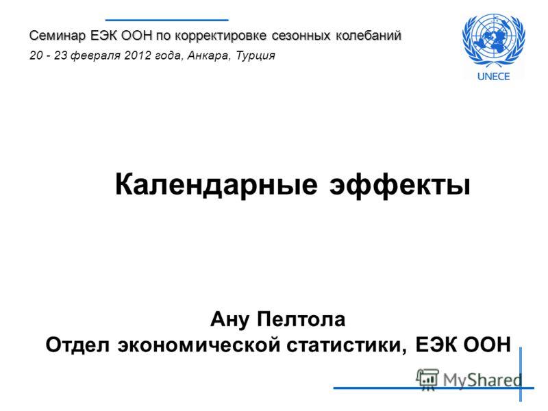 Календарные эффекты Ану Пелтола Отдел экономической статистики, ЕЭК ООН Семинар ЕЭК ООН по корректировке сезонных колебаний 20 - 23 февраля 2012 года, Анкара, Турция