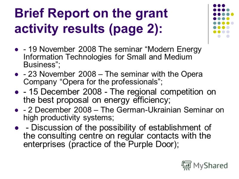 Brief Report on the grant activity results (page 2): - 19 November 2008 The seminar Modern Energy Information Technologies for Small and Medium Business; - 23 November 2008 – The seminar with the Opera Company Opera for the professionals; - 15 Decemb