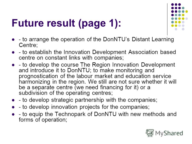 Future result (page 1): - to arrange the operation of the DonNTUs Distant Learning Centre; - to establish the Innovation Development Association based centre on constant links with companies; - to develop the course The Region Innovation Development