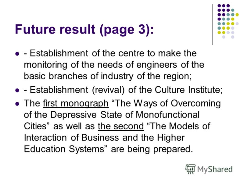 Future result (page 3): - Establishment of the centre to make the monitoring of the needs of engineers of the basic branches of industry of the region; - Establishment (revival) of the Culture Institute; The first monograph The Ways of Overcoming of
