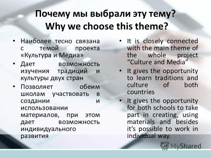 Почему мы выбрали эту тему? Why we choose this theme? Наиболее тесно связана с темой проекта «Культура и Медиа» Дает возможность изучения традиций и культуры двух стран Позволяет обеим школам участвовать в создании и использовании материалов, при это